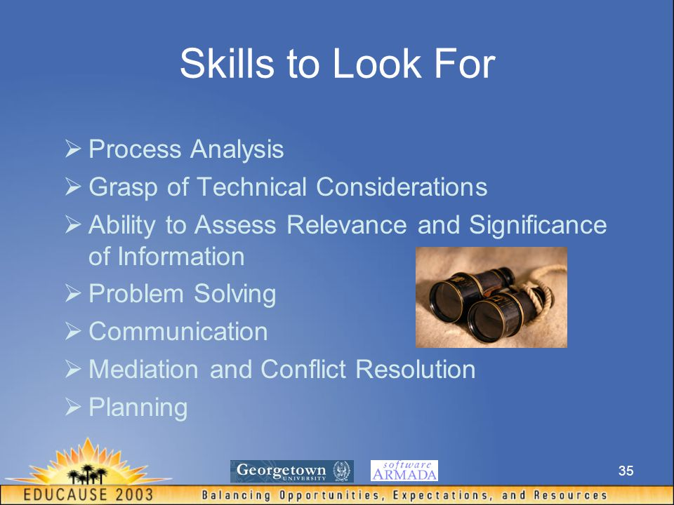 35 Skills to Look For  Process Analysis  Grasp of Technical Considerations  Ability to Assess Relevance and Significance of Information  Problem Solving  Communication  Mediation and Conflict Resolution  Planning