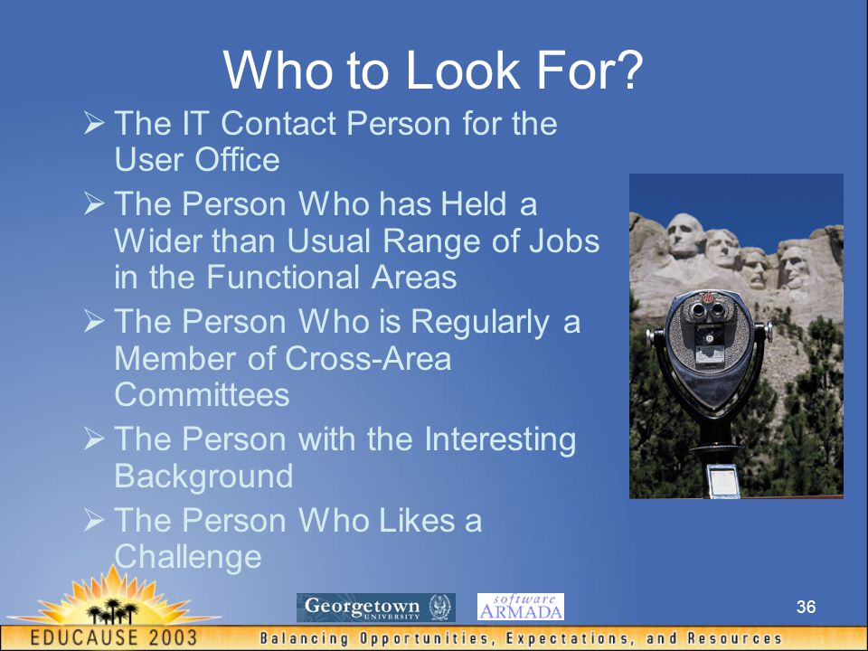 36 Who to Look For?  The IT Contact Person for the User Office  The Person Who has Held a Wider than Usual Range of Jobs in the Functional Areas  T