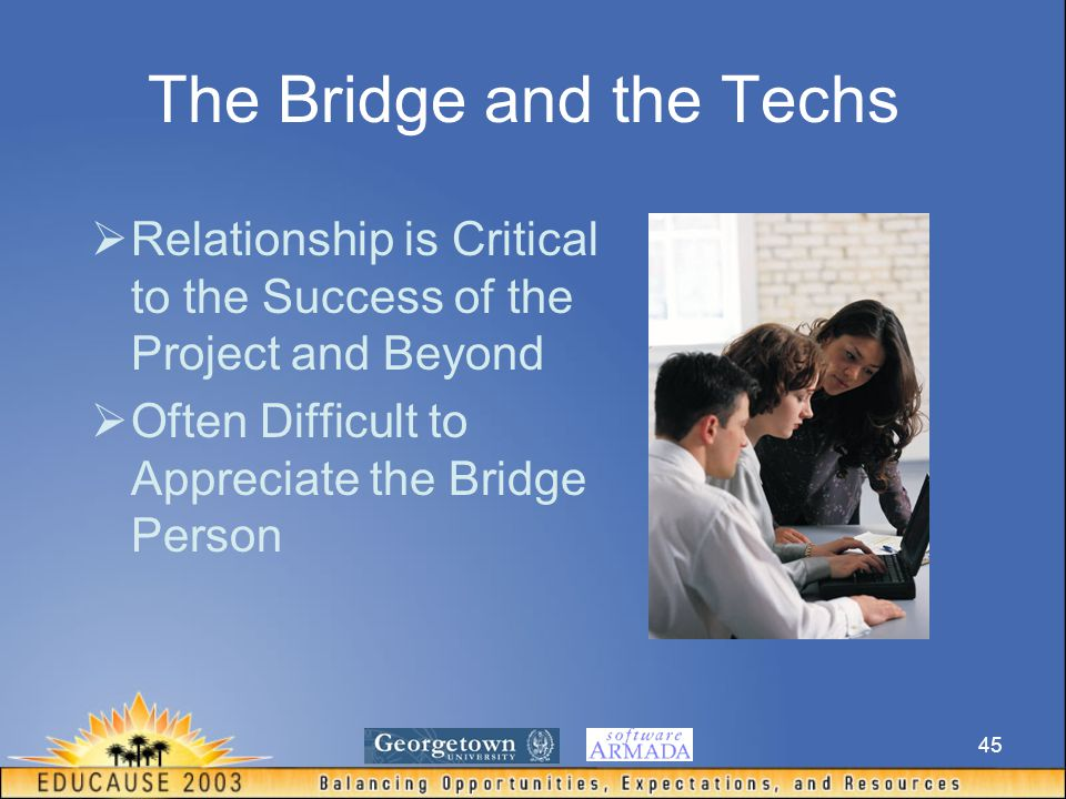 45 The Bridge and the Techs  Relationship is Critical to the Success of the Project and Beyond  Often Difficult to Appreciate the Bridge Person