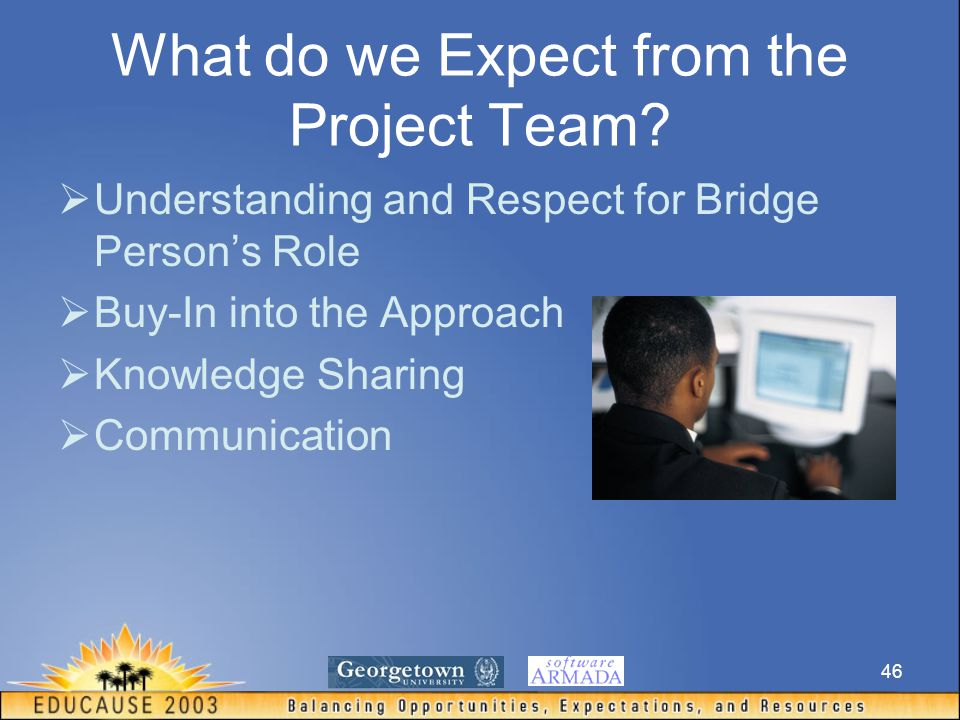 46 What do we Expect from the Project Team?  Understanding and Respect for Bridge Person's Role  Buy-In into the Approach  Knowledge Sharing  Comm