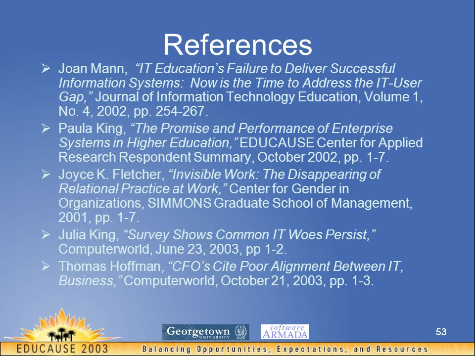 53 References  Joan Mann, IT Education's Failure to Deliver Successful Information Systems: Now is the Time to Address the IT-User Gap, Journal of Information Technology Education, Volume 1, No.