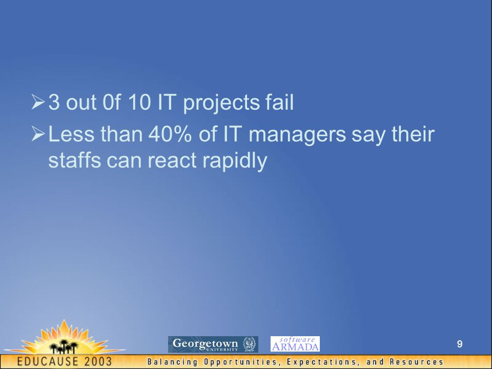 9  3 out 0f 10 IT projects fail  Less than 40% of IT managers say their staffs can react rapidly