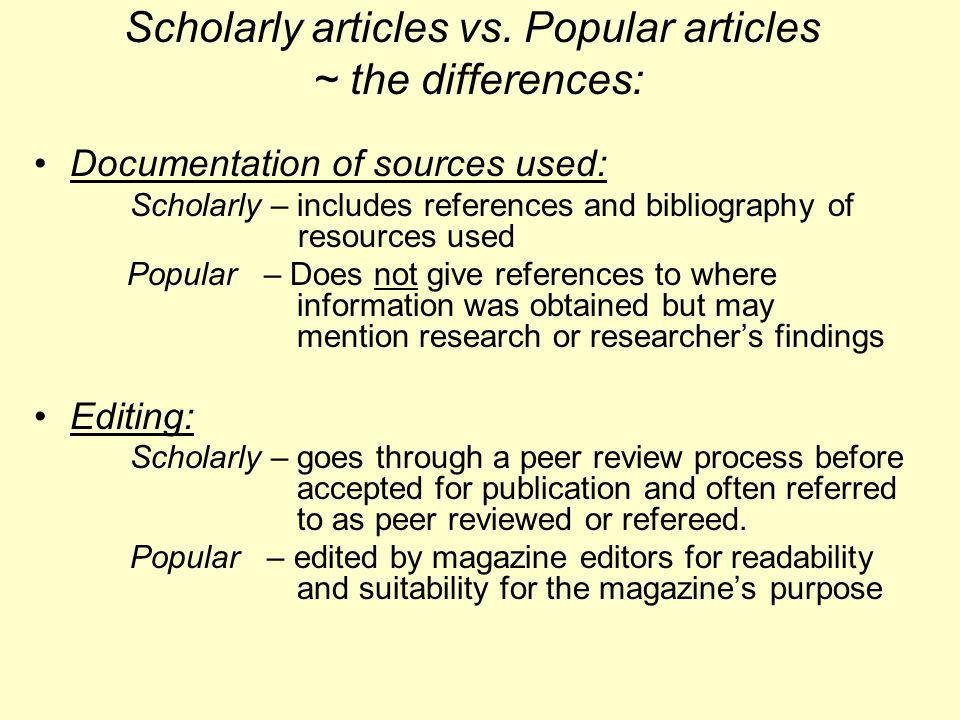 Scholarly articles vs. Popular articles ~ the differences: Documentation of sources used: Scholarly – includes references and bibliography of resource