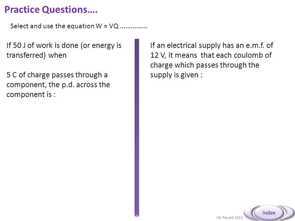 Mr Powell 2012 Index Practice Questions…. If 50 J of work is done (or energy is transferred) when 5 C of charge passes through a component, the p.d. a