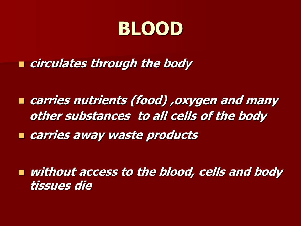 BLOOD circulates through the body circulates through the body carries nutrients (food),oxygen and many other substances to all cells of the body carri