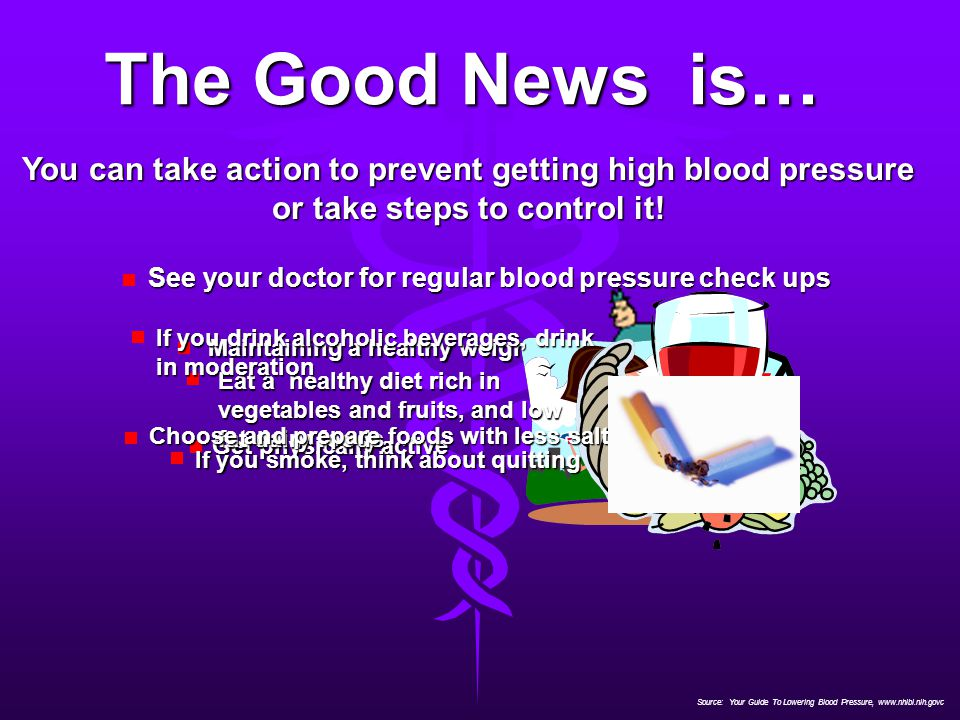 Source: Your Guide To Lowering Blood Pressure, www.nhlbi.nih.govc The Good News is… You can take action to prevent getting high blood pressure or take