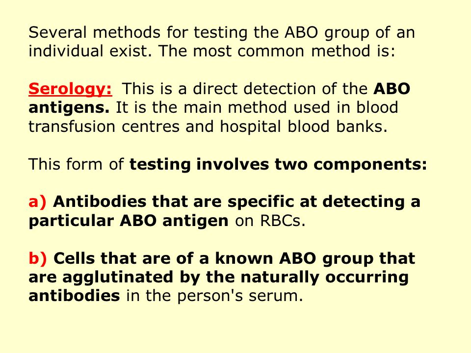 Several methods for testing the ABO group of an individual exist. The most common method is: Serology: This is a direct detection of the ABO antigens.