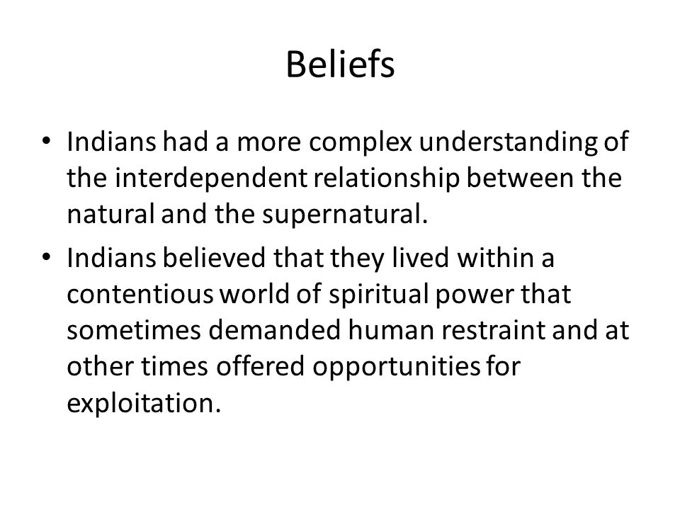 Beliefs Indians had a more complex understanding of the interdependent relationship between the natural and the supernatural.