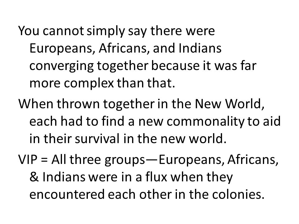 You cannot simply say there were Europeans, Africans, and Indians converging together because it was far more complex than that. When thrown together