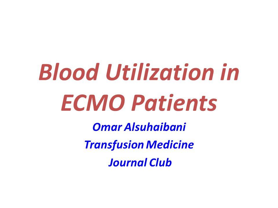 Blood Utilization in ECMO Patients Omar Alsuhaibani Transfusion Medicine Journal Club