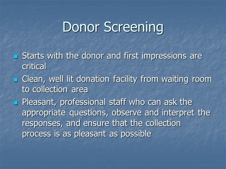 Donor Screening Starts with the donor and first impressions are critical Starts with the donor and first impressions are critical Clean, well lit dona