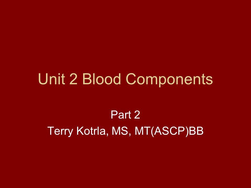 Unit 2 Blood Components Part 2 Terry Kotrla, MS, MT(ASCP)BB