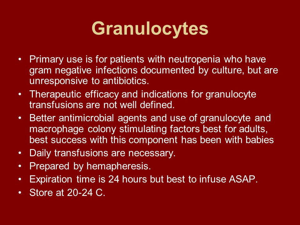 Granulocytes Primary use is for patients with neutropenia who have gram negative infections documented by culture, but are unresponsive to antibiotics.