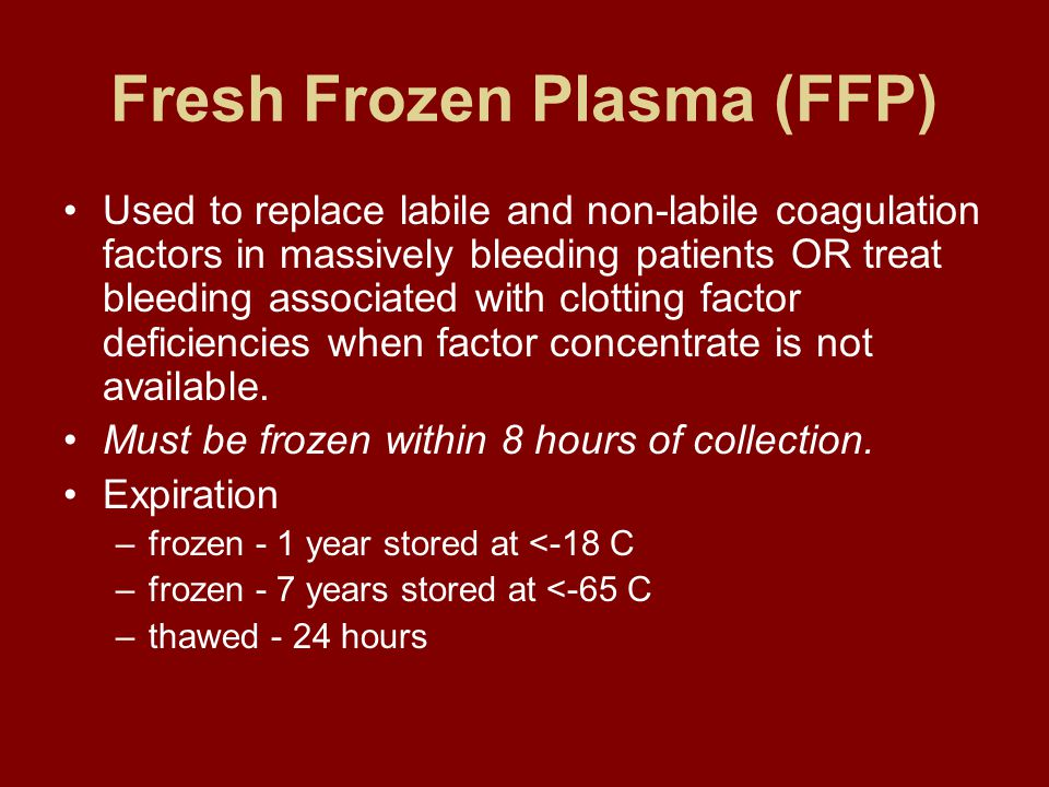 Fresh Frozen Plasma (FFP) Used to replace labile and non-labile coagulation factors in massively bleeding patients OR treat bleeding associated with clotting factor deficiencies when factor concentrate is not available.