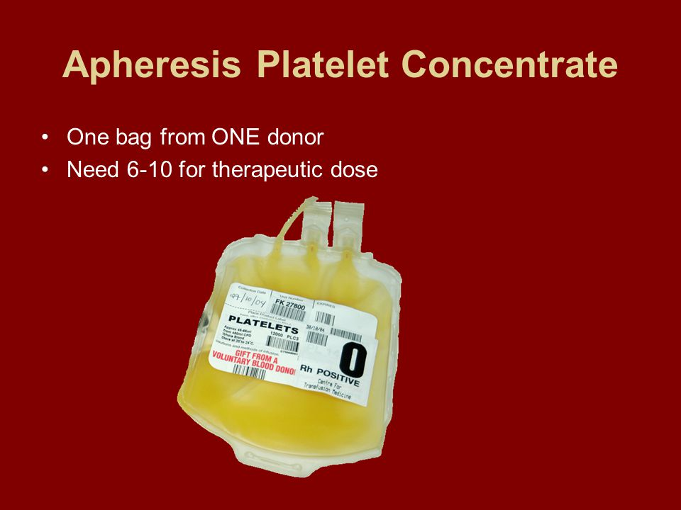 Apheresis Platelet Concentrate One bag from ONE donor Need 6-10 for therapeutic dose