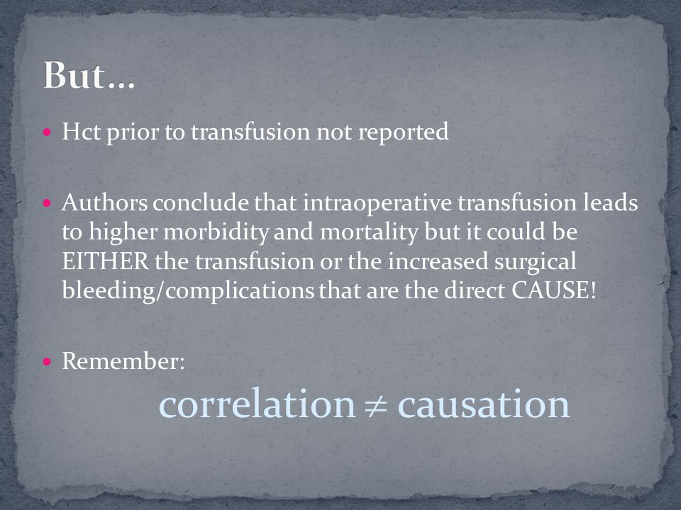 Hct prior to transfusion not reported Authors conclude that intraoperative transfusion leads to higher morbidity and mortality but it could be EITHER the transfusion or the increased surgical bleeding/complications that are the direct CAUSE.
