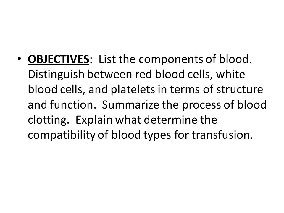 OBJECTIVES: List the components of blood. Distinguish between red blood cells, white blood cells, and platelets in terms of structure and function. Su