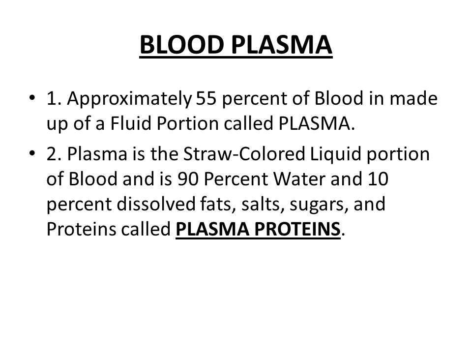 BLOOD PLASMA 1. Approximately 55 percent of Blood in made up of a Fluid Portion called PLASMA. 2. Plasma is the Straw-Colored Liquid portion of Blood