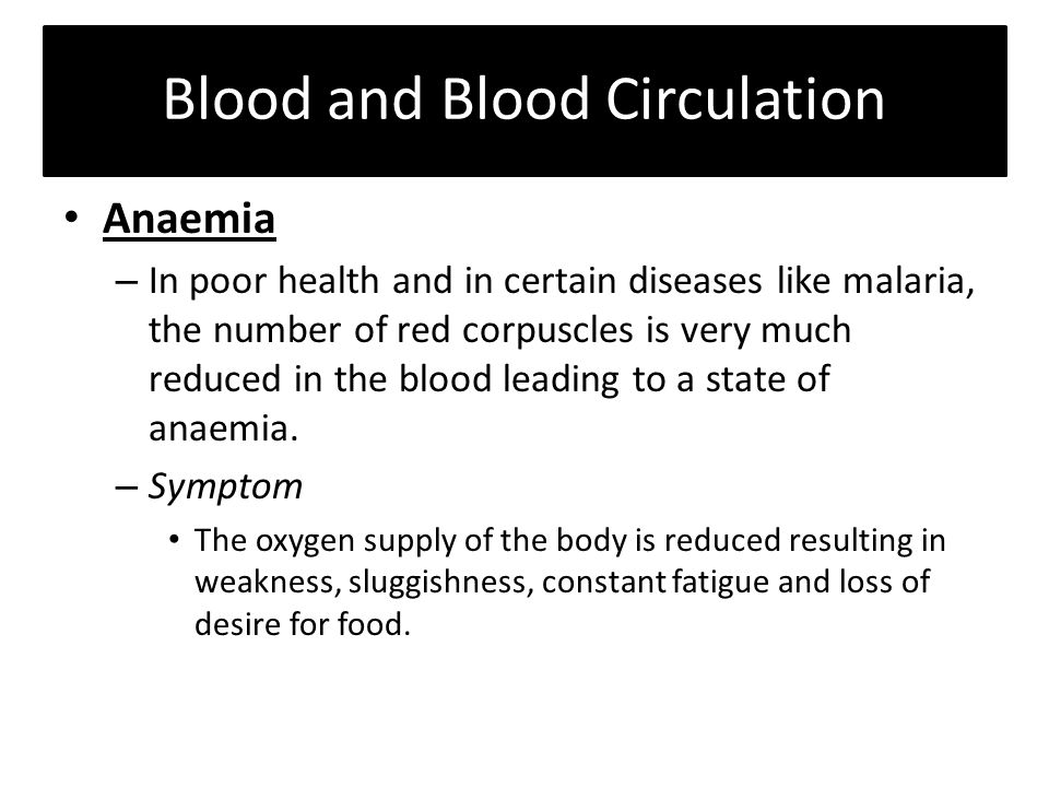 Blood and Blood Circulation Anaemia – In poor health and in certain diseases like malaria, the number of red corpuscles is very much reduced in the blood leading to a state of anaemia.