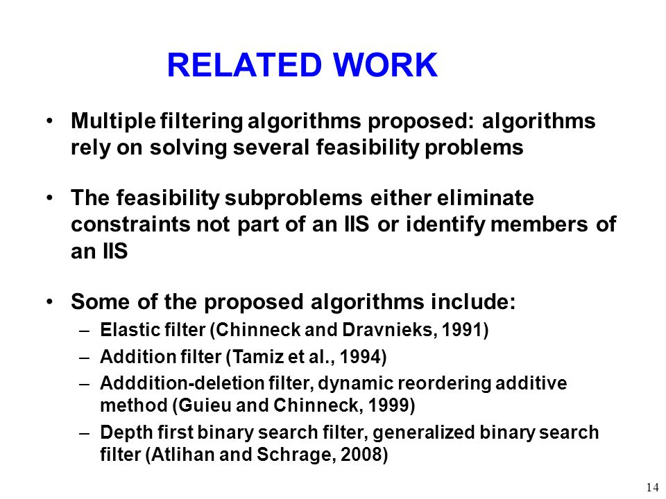 RELATED WORK 14 Multiple filtering algorithms proposed: algorithms rely on solving several feasibility problems The feasibility subproblems either eliminate constraints not part of an IIS or identify members of an IIS Some of the proposed algorithms include: –Elastic filter (Chinneck and Dravnieks, 1991) –Addition filter (Tamiz et al., 1994) –Adddition-deletion filter, dynamic reordering additive method (Guieu and Chinneck, 1999) –Depth first binary search filter, generalized binary search filter (Atlihan and Schrage, 2008)