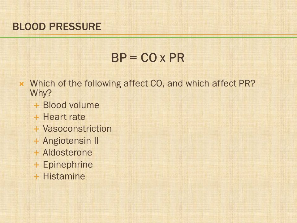 BLOOD PRESSURE BP = CO x PR  Which of the following affect CO, and which affect PR? Why?  Blood volume  Heart rate  Vasoconstriction  Angiotensin
