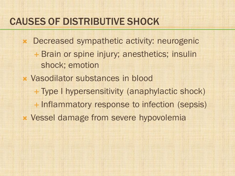 CAUSES OF DISTRIBUTIVE SHOCK  Decreased sympathetic activity: neurogenic  Brain or spine injury; anesthetics; insulin shock; emotion  Vasodilator substances in blood  Type I hypersensitivity (anaphylactic shock)  Inflammatory response to infection (sepsis)  Vessel damage from severe hypovolemia