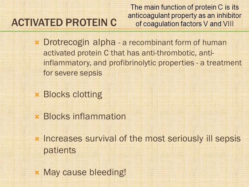 ACTIVATED PROTEIN C  Drotrecogin alpha - a recombinant form of human activated protein C that has anti-thrombotic, anti- inflammatory, and profibrino
