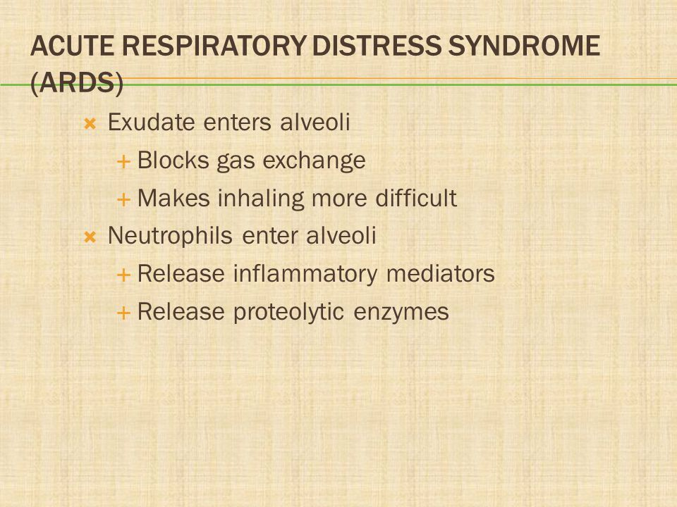 ACUTE RESPIRATORY DISTRESS SYNDROME (ARDS)  Exudate enters alveoli  Blocks gas exchange  Makes inhaling more difficult  Neutrophils enter alveoli