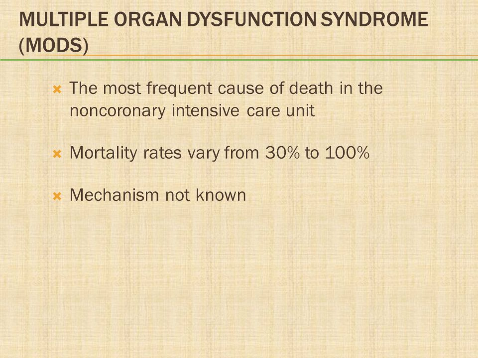 MULTIPLE ORGAN DYSFUNCTION SYNDROME (MODS)  The most frequent cause of death in the noncoronary intensive care unit  Mortality rates vary from 30% t