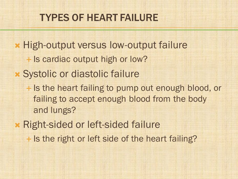 TYPES OF HEART FAILURE  High-output versus low-output failure  Is cardiac output high or low?  Systolic or diastolic failure  Is the heart failing