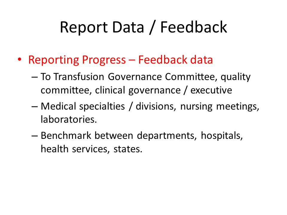 Report Data / Feedback Reporting Progress – Feedback data – To Transfusion Governance Committee, quality committee, clinical governance / executive –