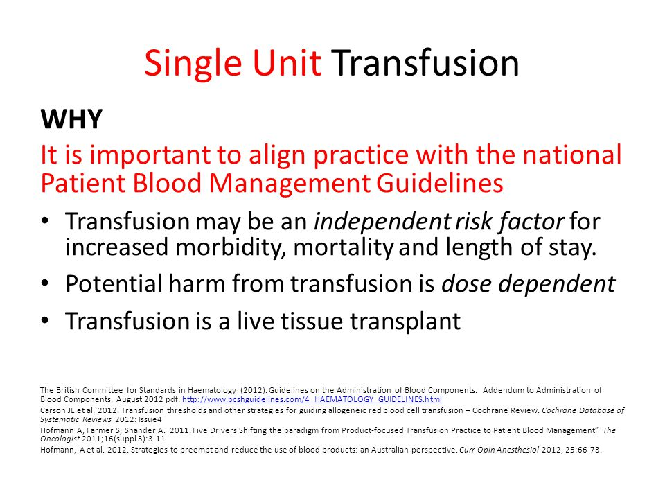 Single Unit Transfusion WHY It is important to align practice with the national Patient Blood Management Guidelines Transfusion may be an independent