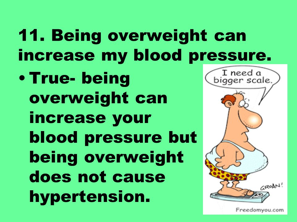 11. Being overweight can increase my blood pressure. True- being overweight can increase your blood pressure but being overweight does not cause hyper