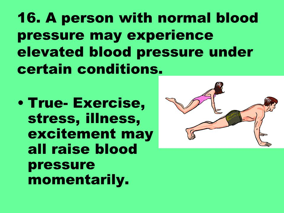 16. A person with normal blood pressure may experience elevated blood pressure under certain conditions. True- Exercise, stress, illness, excitement m