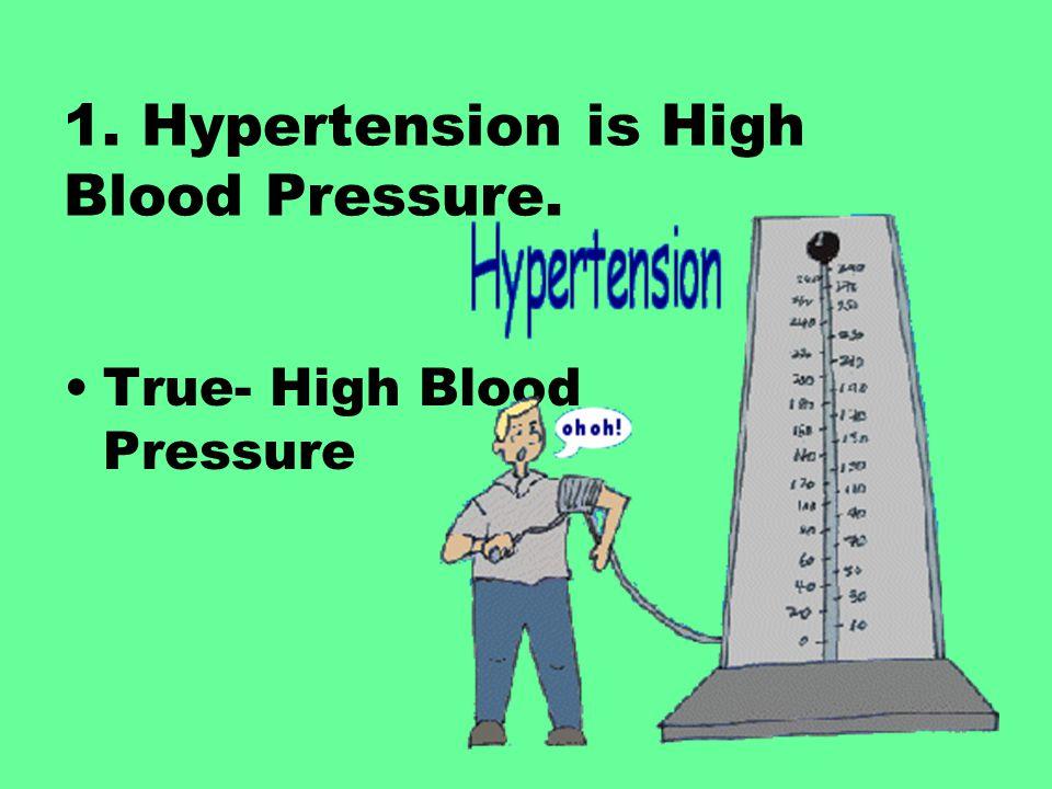 1. Hypertension is High Blood Pressure. True- High Blood Pressure