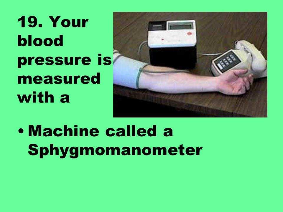 19. Your blood pressure is measured with a Machine called a Sphygmomanometer