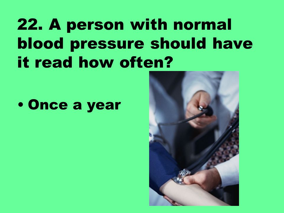22. A person with normal blood pressure should have it read how often? Once a year