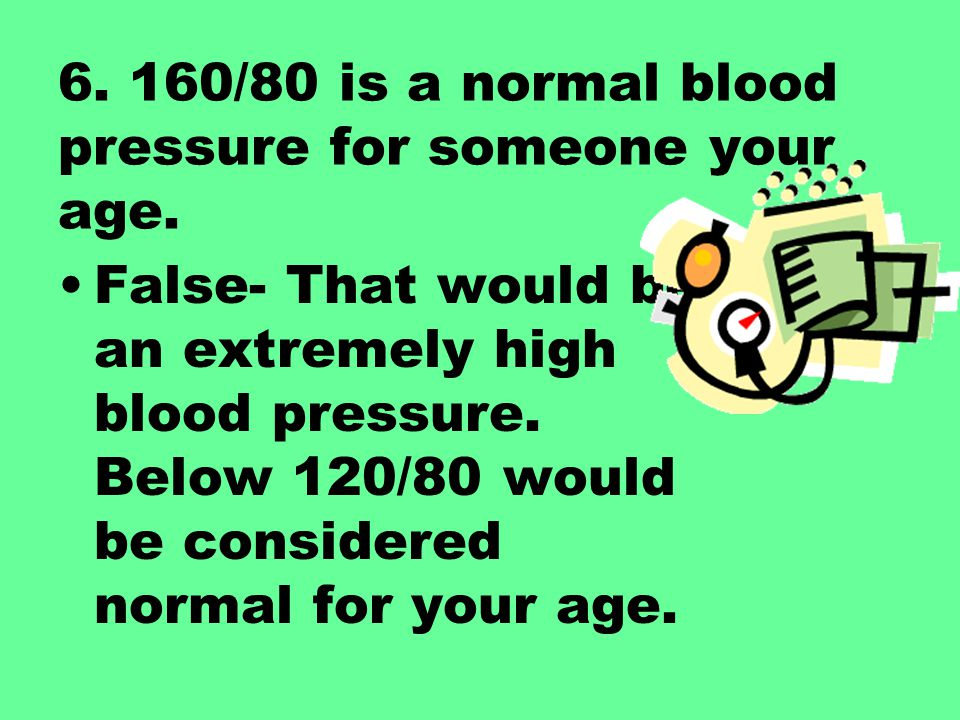 6. 160/80 is a normal blood pressure for someone your age. False- That would be an extremely high blood pressure. Below 120/80 would be considered nor