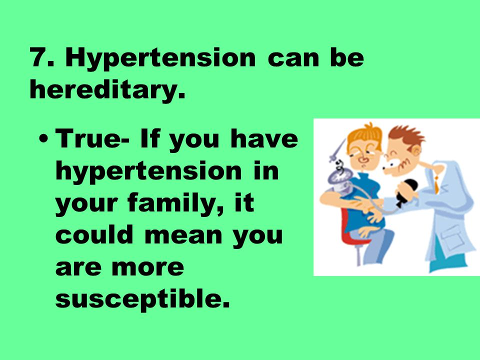 7. Hypertension can be hereditary. True- If you have hypertension in your family, it could mean you are more susceptible.