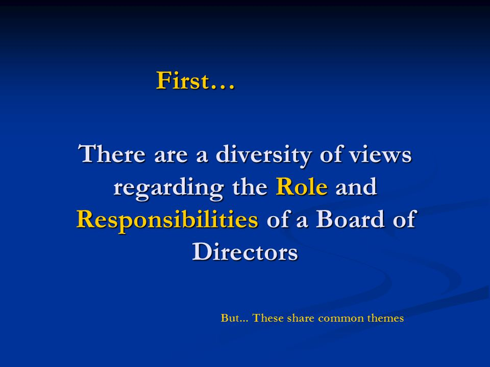 There are a diversity of views regarding the Role and Responsibilities of a Board of Directors First… But... These share common themes