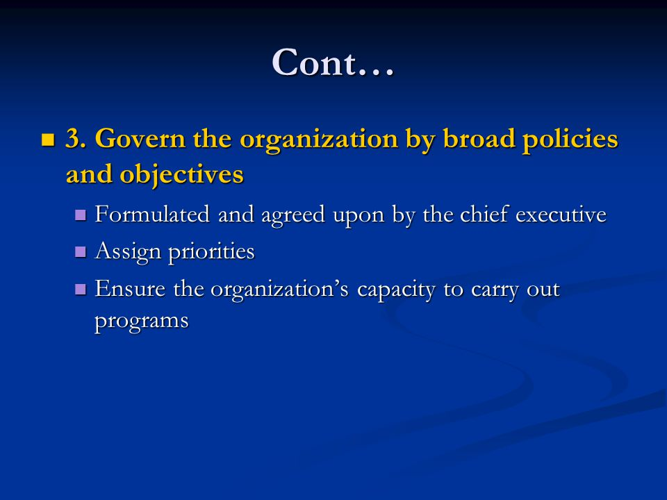 Cont… 3. Govern the organization by broad policies and objectives 3. Govern the organization by broad policies and objectives Formulated and agreed up