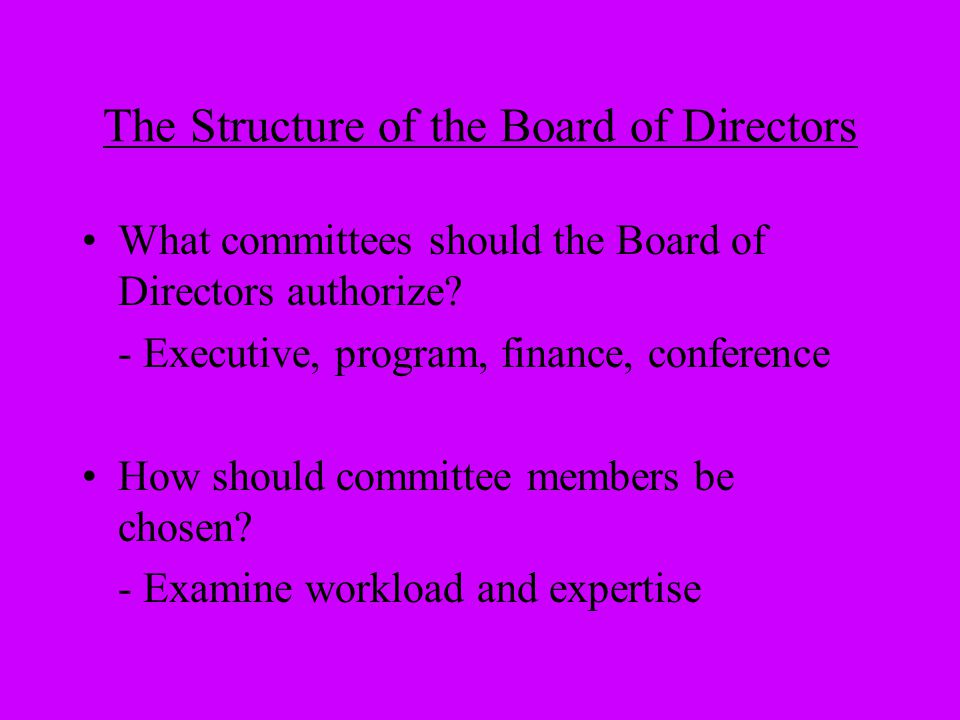 The Structure of the Board of Directors What committees should the Board of Directors authorize? - Executive, program, finance, conference How should