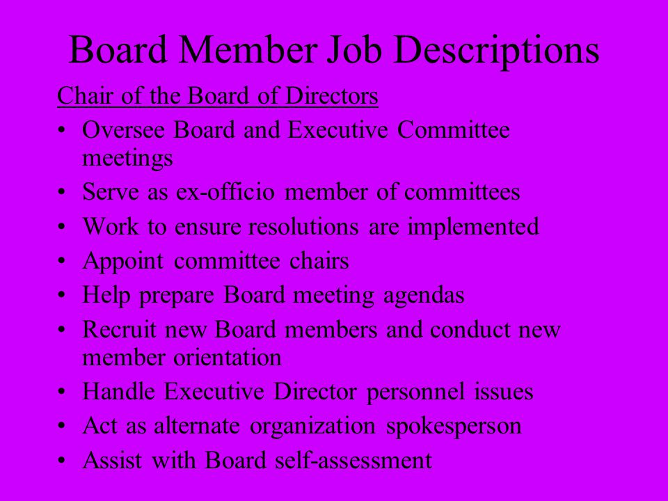 Board Member Job Descriptions Chair of the Board of Directors Oversee Board and Executive Committee meetings Serve as ex-officio member of committees