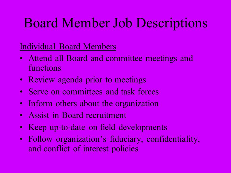 Board Member Job Descriptions Individual Board Members Attend all Board and committee meetings and functions Review agenda prior to meetings Serve on
