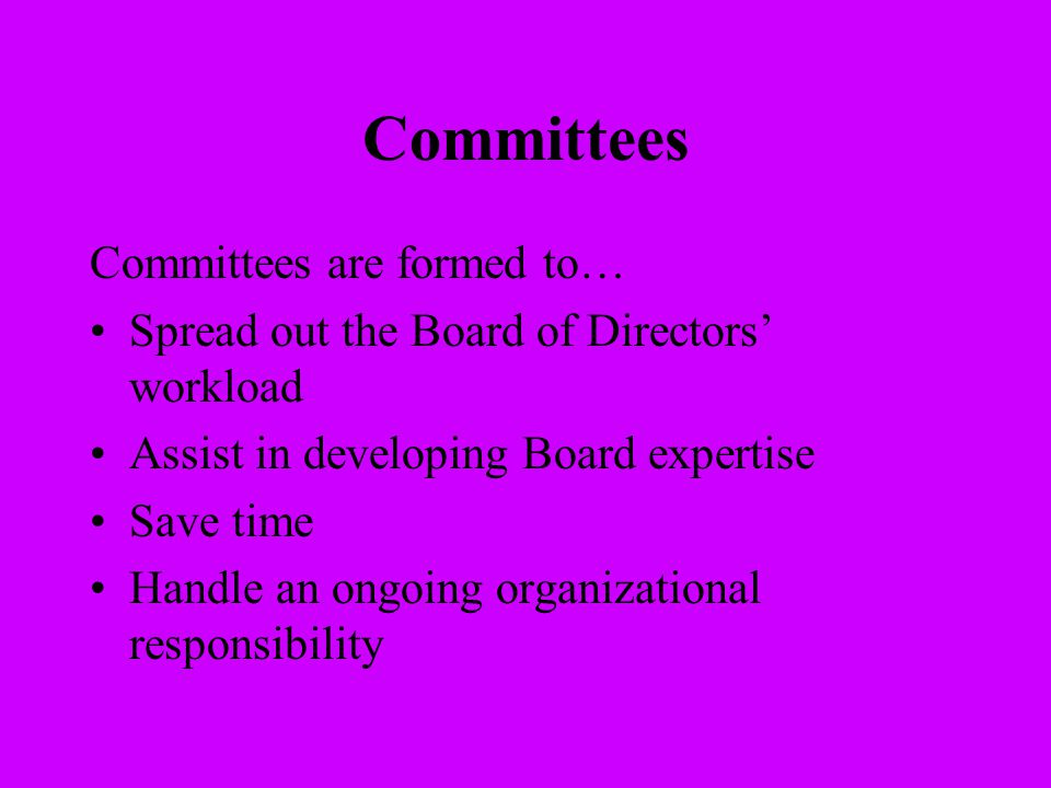 Committees Committees are formed to… Spread out the Board of Directors' workload Assist in developing Board expertise Save time Handle an ongoing orga