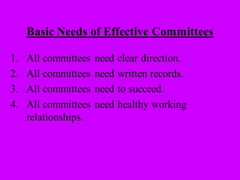 Basic Needs of Effective Committees 1.All committees need clear direction. 2.All committees need written records. 3.All committees need to succeed. 4.