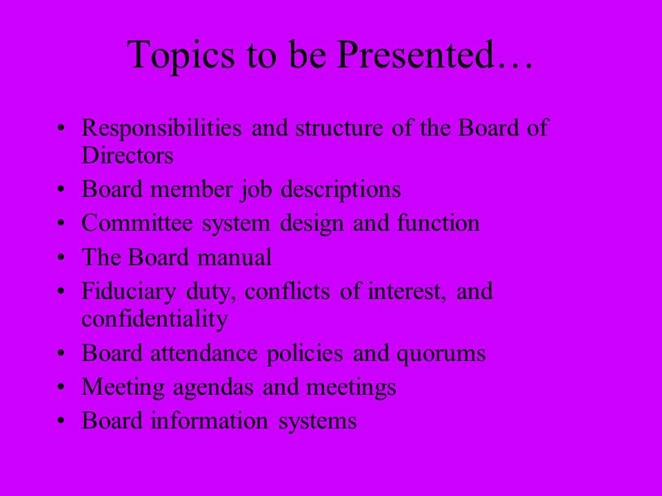 Topics to be Presented… Responsibilities and structure of the Board of Directors Board member job descriptions Committee system design and function Th