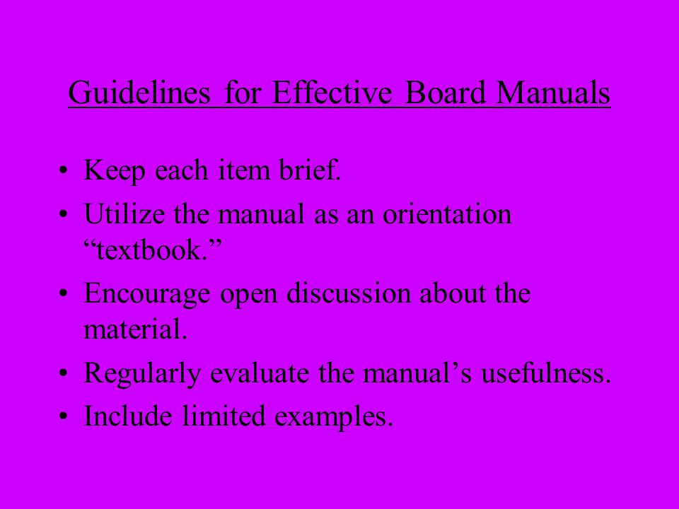 "Guidelines for Effective Board Manuals Keep each item brief. Utilize the manual as an orientation ""textbook."" Encourage open discussion about the mate"