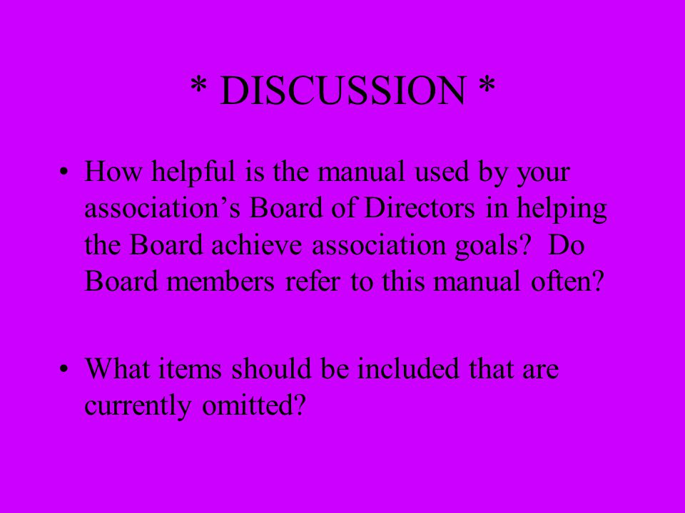 * DISCUSSION * How helpful is the manual used by your association's Board of Directors in helping the Board achieve association goals? Do Board member