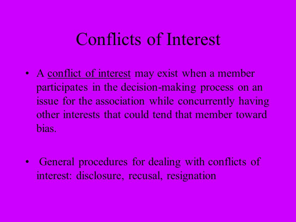 Conflicts of Interest A conflict of interest may exist when a member participates in the decision-making process on an issue for the association while